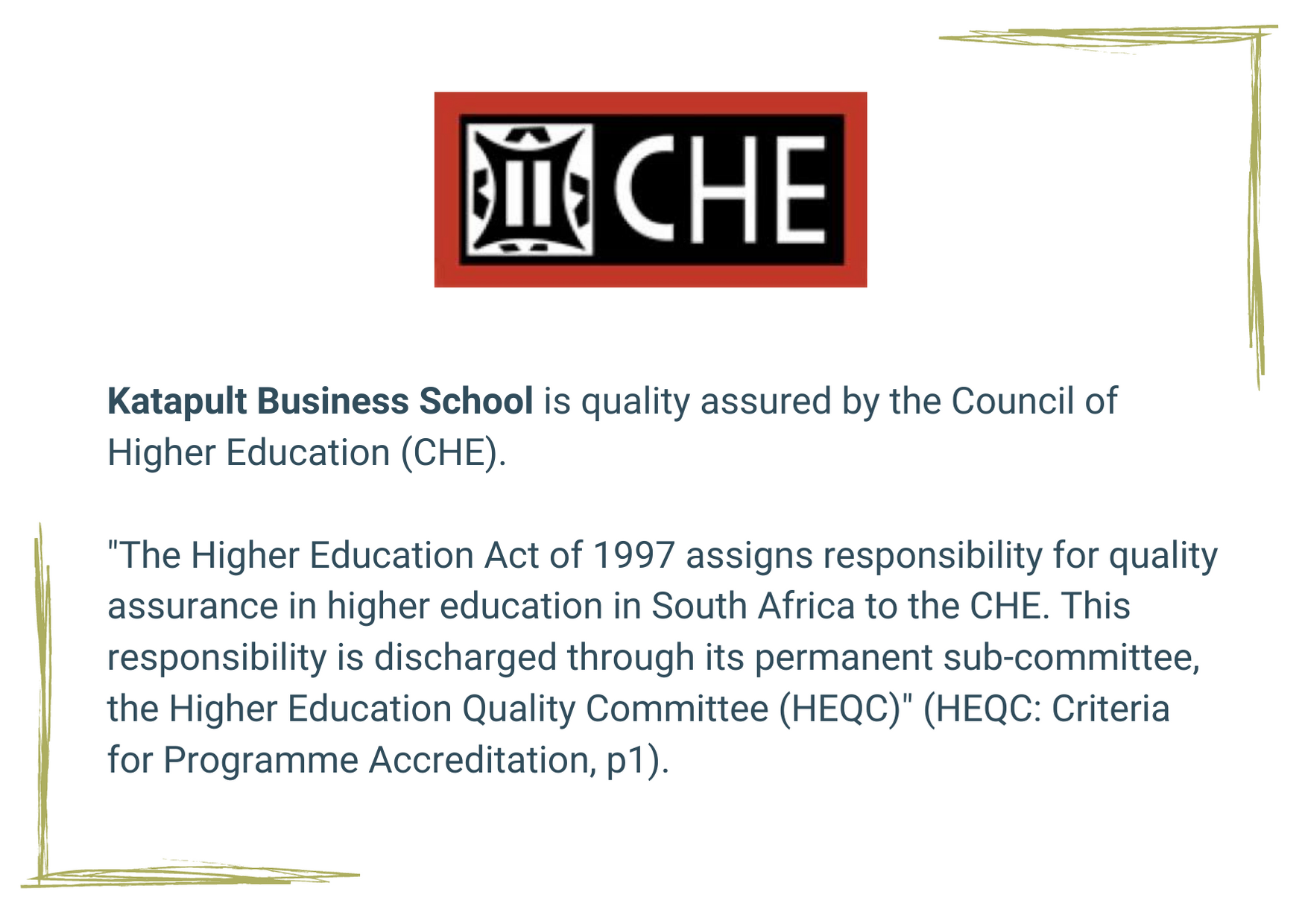 """Katapult Business School is quality assured by the Council of Higher Education (CHE). """"The Higher Education Act of 1997 assigns responsibility for quality assurance in higher education in South Africa to the CHE. This responsibility is discharged through its permanent sub-committee, the Higher Education Quality Committee (HEQC)"""" (HEQC: Criteria for Programme Accreditation, p1)."""
