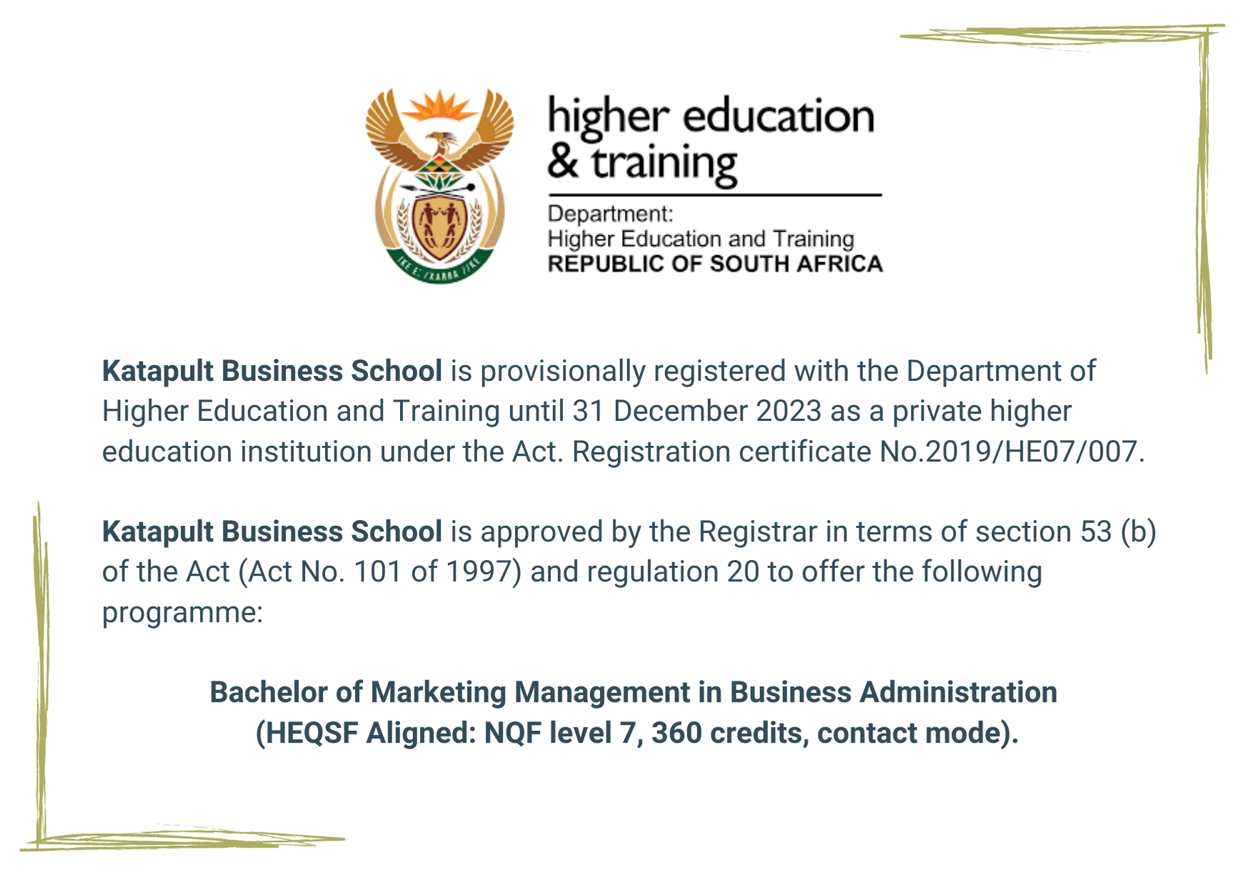 Katapult Business School is provisionally registered with the Department of Higher Education and Training until 31 December 2023 as a private higher education institution under the Act. Registration certificate No.2019/HE07/007. Katapult Business School is approved by the Registrar in terms of section 53 (b) of the Act (Act No. 101 of 1997) and regulation 20 to offer the following programme: Bachelor of Marketing Management in Business Administration (HEQSF Aligned: NQF level 7, 360 credits, contact mode)