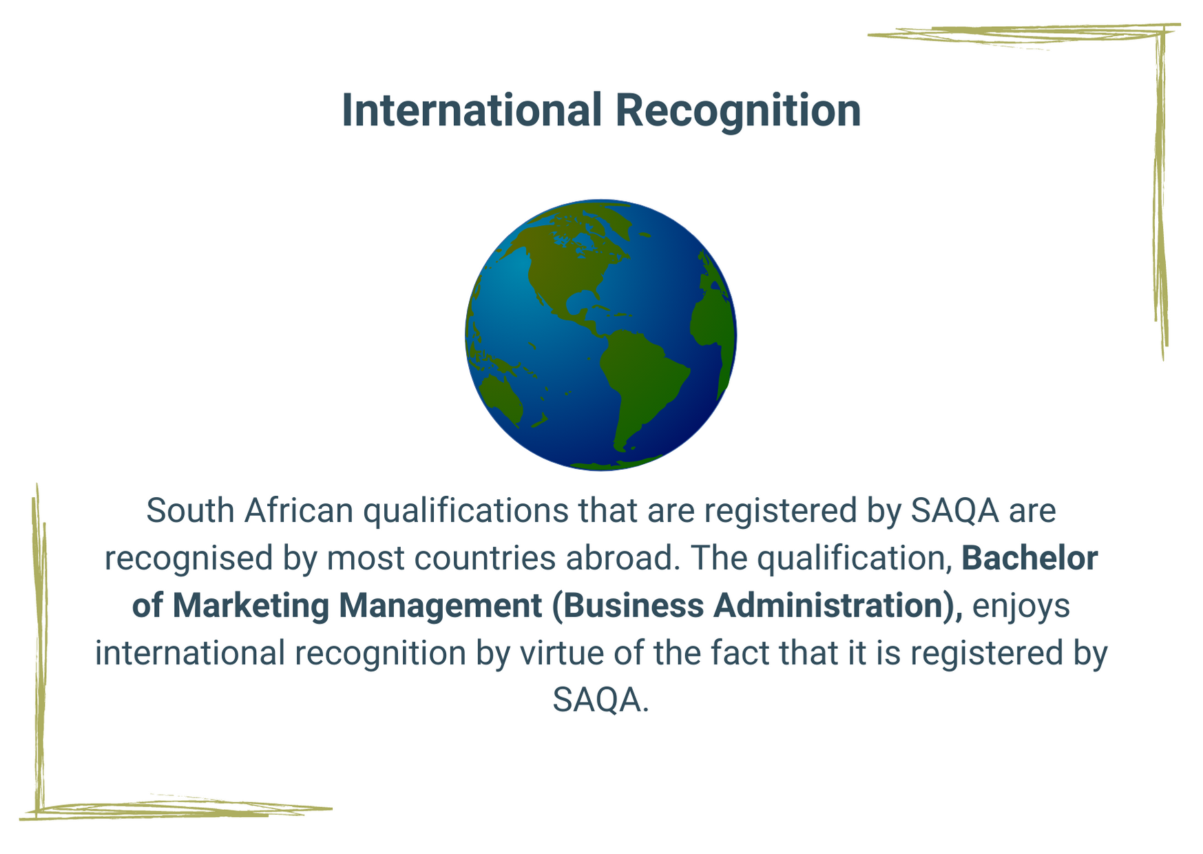 South African qualifications that are registered by SAQA are recognised by most countries abroad. The qualification, Bachelor of Marketing Management (Business Administration), enjoys international recognition by virtue of the fact that it is registered by SAQA.