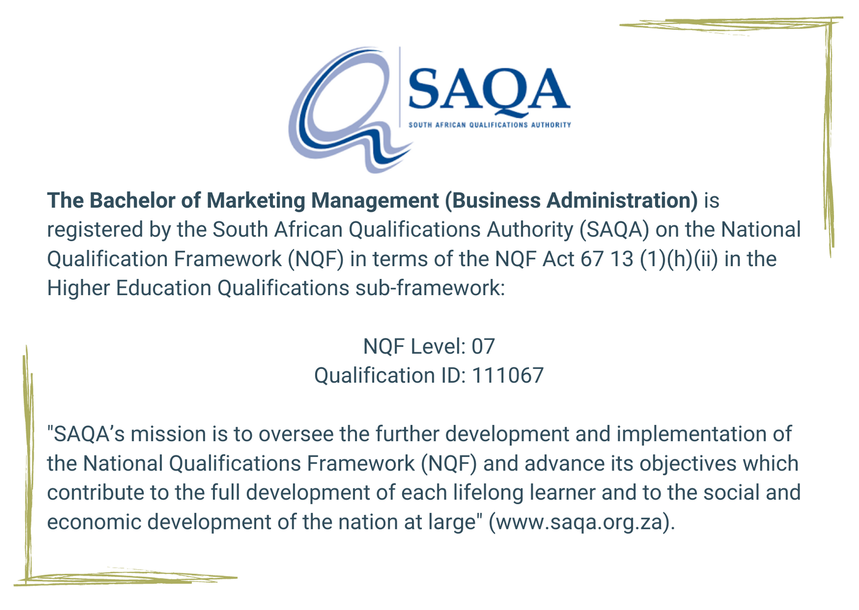 """SAQA The Bachelor of Marketing Management (Business Administration) is registered by the South African Qualifications Authority (SAQA) on the National Qualification Framework (NQF) in terms of the NQF Act 67 13 (1)(h)(ii) in the Higher Education Qualifications sub-framework: NQF Level: 07 Qualification ID: 111067 """"SAQA's mission is to oversee the further development and implementation of the National Qualifications Framework (NQF) and advance its objectives which contribute to the full development of each lifelong learner and to the social and economic development of the nation at large"""" (www.saqa.org.za)."""